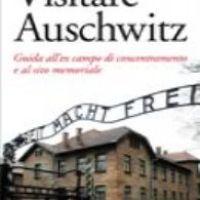 Visitare Auschwitz. Guida all'ex campo di concentramento e al sito memoriale
